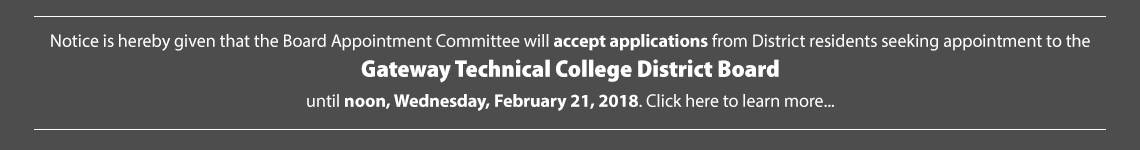 Notice is hereby given that the Board Appointment Committee will accept applications from District residents seeking appointment to the Gateway Technical College District Board until noon, Wenesday, February 21, 2018.