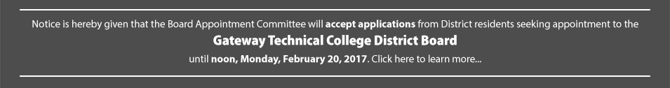 Notice is hereby given that the Board Appointment Committee will accept applications from District residents seeking appointment to the Gateway Technical College District Board until noon, Monday, February 20, 2017.